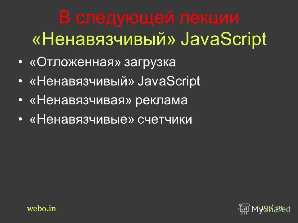 В следующей лекции «Ненавязчивый» JavaScript «Отложенная» загрузка «Ненавязчивый» JavaScript «Ненавязчивая» реклама «Ненавязчивые» счетчики 19 / 19 webo.in