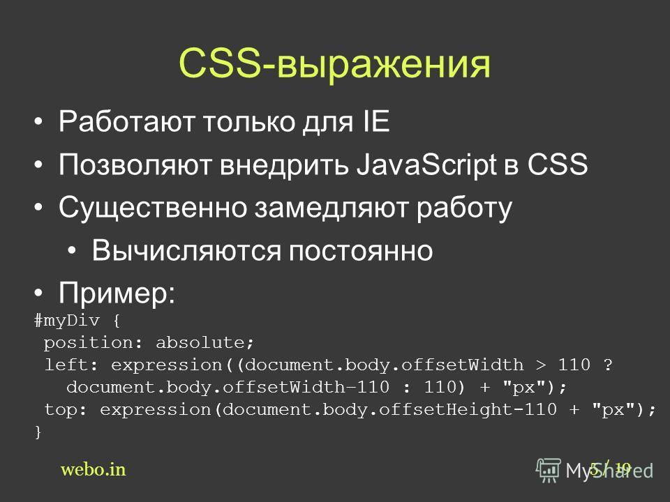 CSS-выражения 5 / 19 webo.in Работают только для IE Позволяют внедрить JavaScript в CSS Существенно замедляют работу Вычисляются постоянно Пример: #myDiv { position: absolute; left: expression((document.body.offsetWidth > 110 ? document.body.offsetWi
