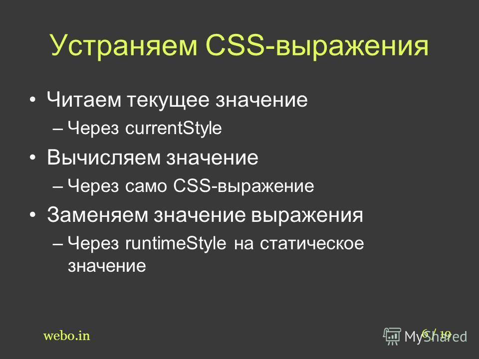Устраняем CSS-выражения 6 / 19 webo.in Читаем текущее значение –Через currentStyle Вычисляем значение –Через само CSS-выражение Заменяем значение выражения –Через runtimeStyle на статическое значение