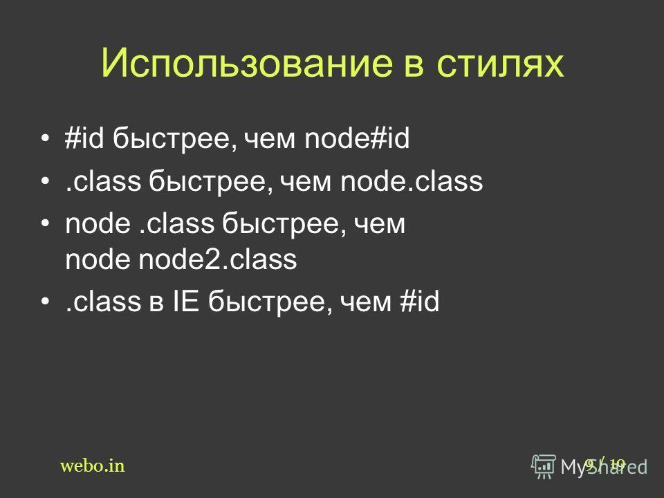 Использование в стилях 9 / 19 webo.in #id быстрее, чем node#id.class быстрее, чем node.class node.class быстрее, чем node node2.class.class в IE быстрее, чем #id