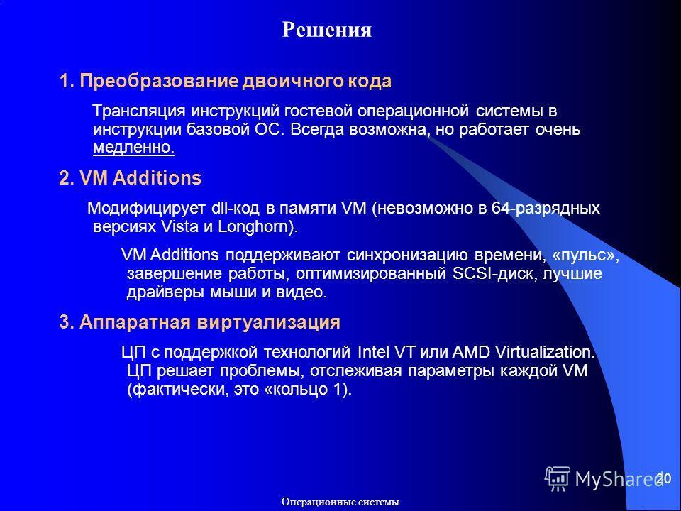 Операционные системы 20 Решения 1. Преобразование двоичного кода Трансляция инструкций гостевой операционной системы в инструкции базовой ОС. Всегда возможна, но работает очень медленно. 2. VM Additions Модифицирует dll-код в памяти VM (невозможно в