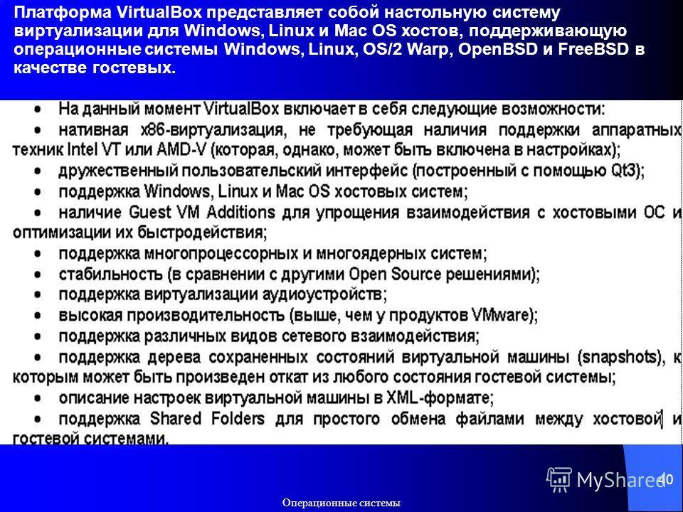 Операционные системы 40 Платформа VirtualBox представляет собой настольную систему виртуализации для Windows, Linux и Mac OS хостов, поддерживающую операционные системы Windows, Linux, OS/2 Warp, OpenBSD и FreeBSD в качестве гостевых.