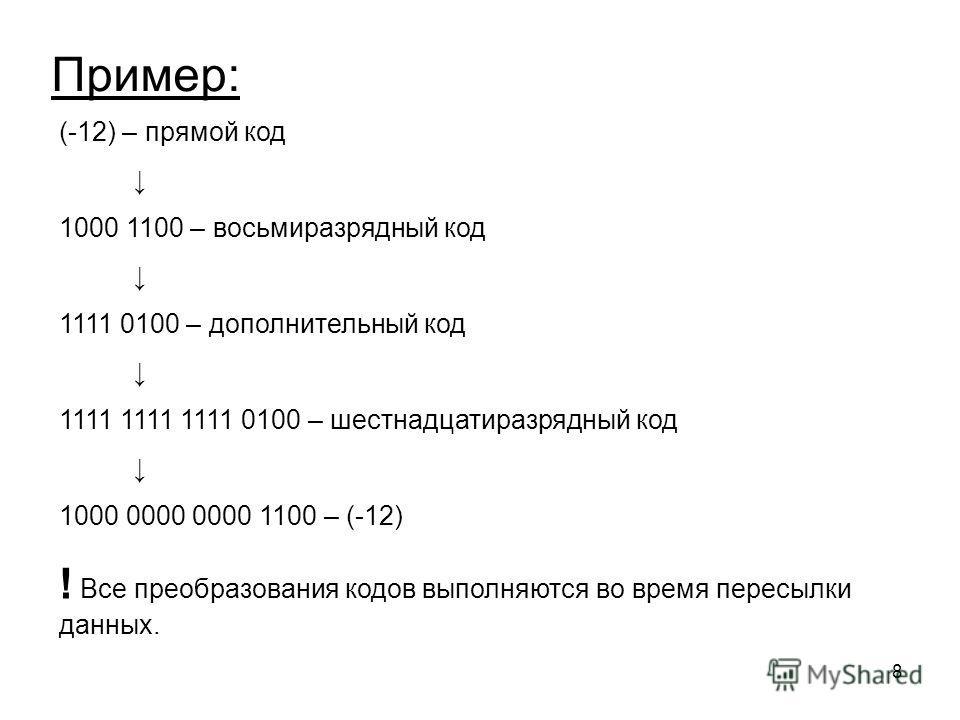 8 (-12) – прямой код 1000 1100 – восьмиразрядный код 1111 0100 – дополнительный код 1111 1111 1111 0100 – шестнадцатиразрядный код 1000 0000 0000 1100 – (-12) ! Все преобразования кодов выполняются во время пересылки данных. Пример: