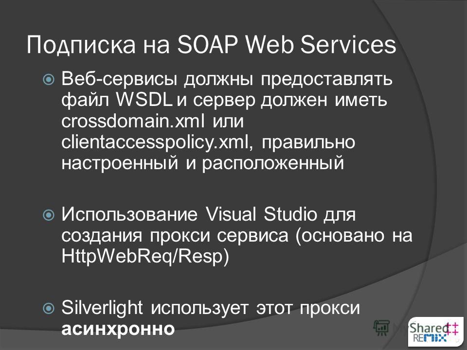 Подписка на SOAP Web Services Веб-сервисы должны предоставлять файл WSDL и сервер должен иметь crossdomain.xml или clientaccesspolicy.xml, правильно настроенный и расположенный Использование Visual Studio для создания прокси сервиса (основано на Http