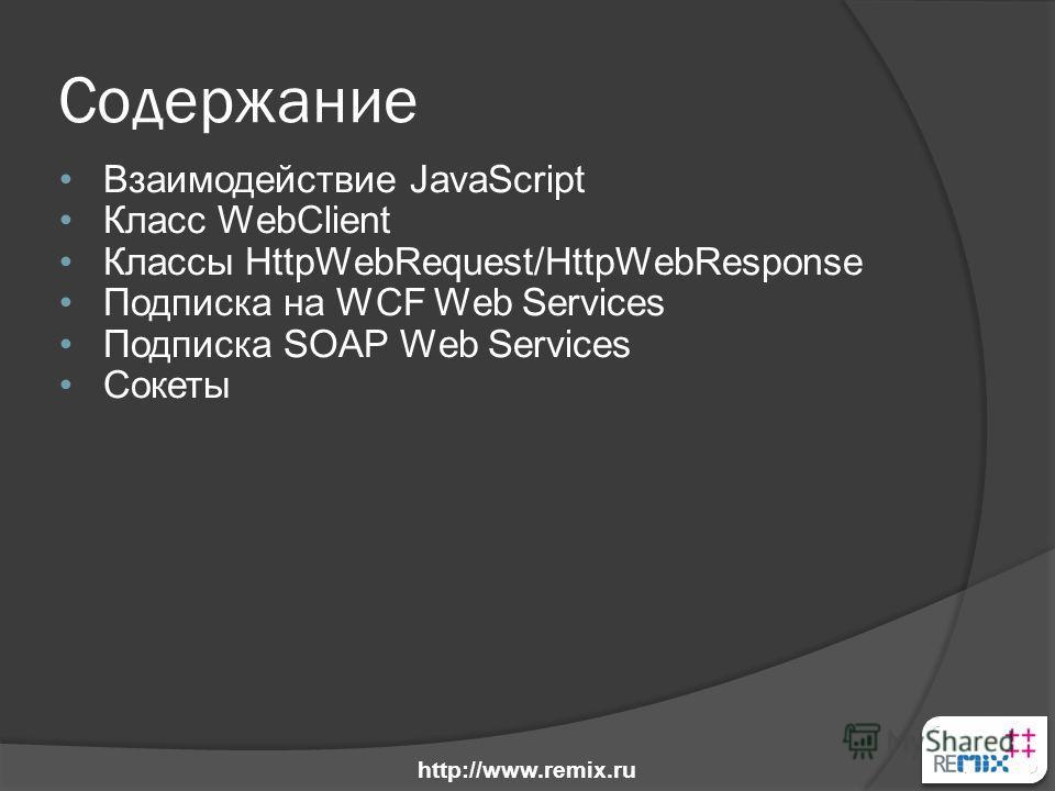 Содержание Взаимодействие JavaScript Класс WebClient Классы HttpWebRequest/HttpWebResponse Подписка на WCF Web Services Подписка SOAP Web Services Сокеты http://www.remix.ru