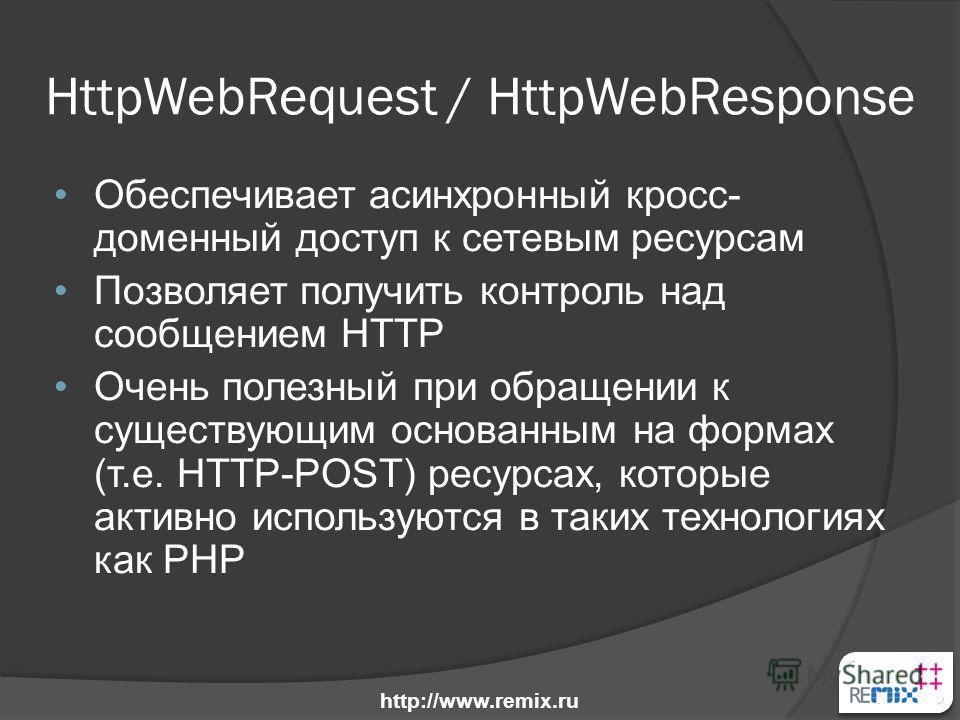 HttpWebRequest / HttpWebResponse Обеспечивает асинхронный кросс- доменный доступ к сетевым ресурсам Позволяет получить контроль над сообщением HTTP Очень полезный при обращении к существующим основанным на формах (т.e. HTTP-POST) ресурсах, которые ак
