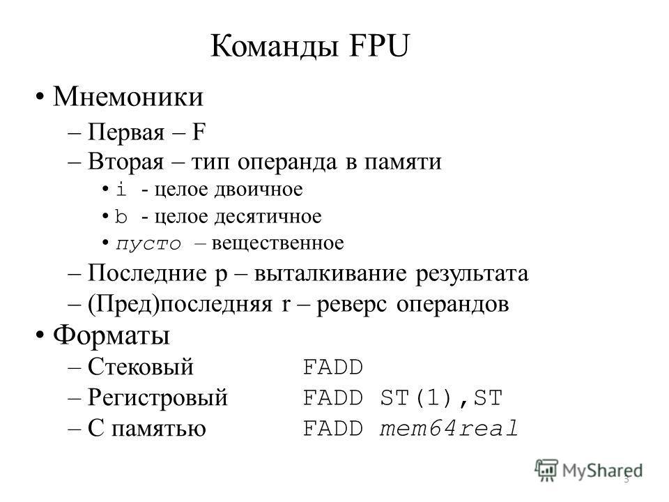 Команды FPU Мнемоники – Первая – F – Вторая – тип операнда в памяти i - целое двоичное b - целое десятичное пусто – вещественное – Последние p – выталкивание результата – (Пред)последняя r – реверс операндов Форматы – Стековый – Регистровый – С памят
