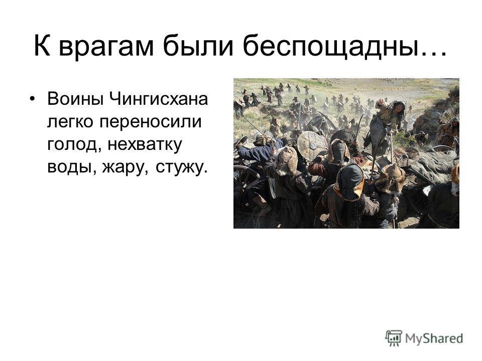 К врагам были беспощадны… Воины Чингисхана легко переносили голод, нехватку воды, жару, стужу.