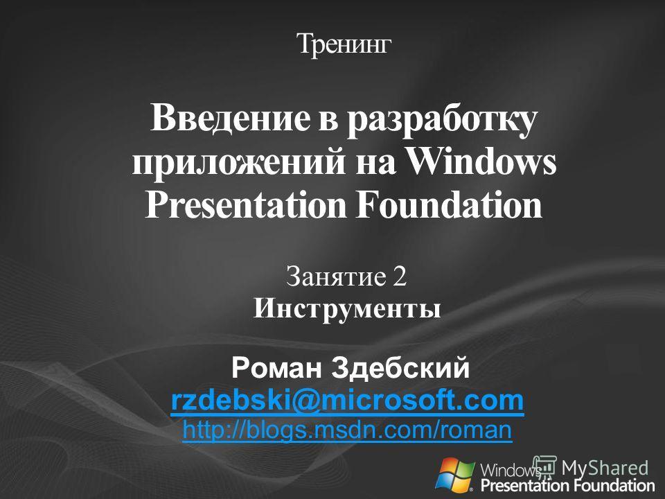 Занятие 2 Инструменты Роман Здебский rzdebski@microsoft.com http://blogs.msdn.com/roman Тренинг Введение в разработку приложений на Windows Presentation Foundation