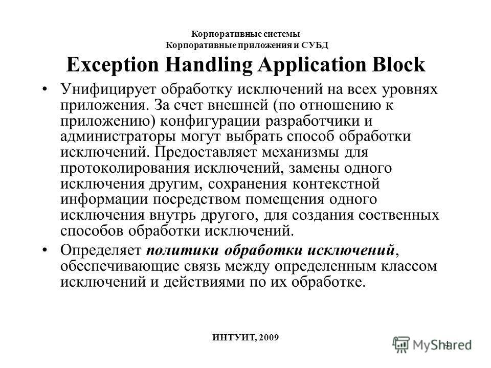 4 Exception Handling Application Block Унифицирует обработку исключений на всех уровнях приложения. За счет внешней (по отношению к приложению) конфигурации разработчики и администраторы могут выбрать способ обработки исключений. Предоставляет механи