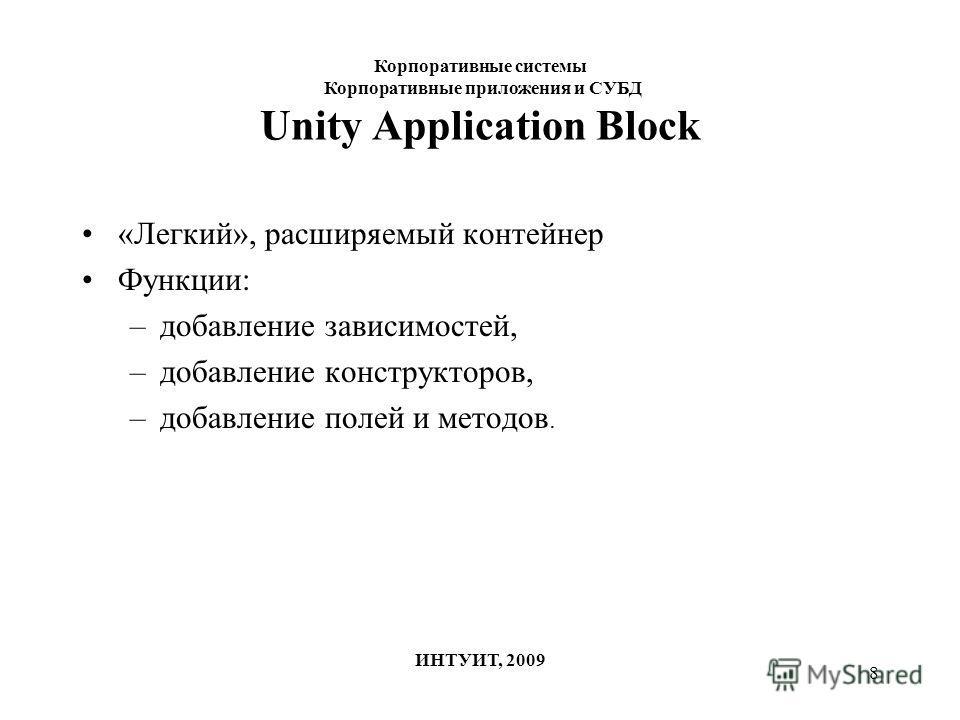 8 Unity Application Block «Легкий», расширяемый контейнер Функции: –добавление зависимостей, –добавление конструкторов, –добавление полей и методов. Корпоративные системы Корпоративные приложения и СУБД ИНТУИТ, 2009