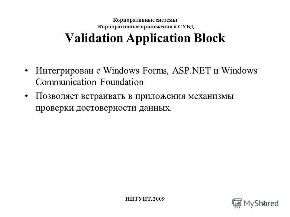 9 Validation Application Block Интегрирован с Windows Forms, ASP.NET и Windows Communication Foundation Позволяет встраивать в приложения механизмы проверки достоверности данных. Корпоративные системы Корпоративные приложения и СУБД ИНТУИТ, 2009