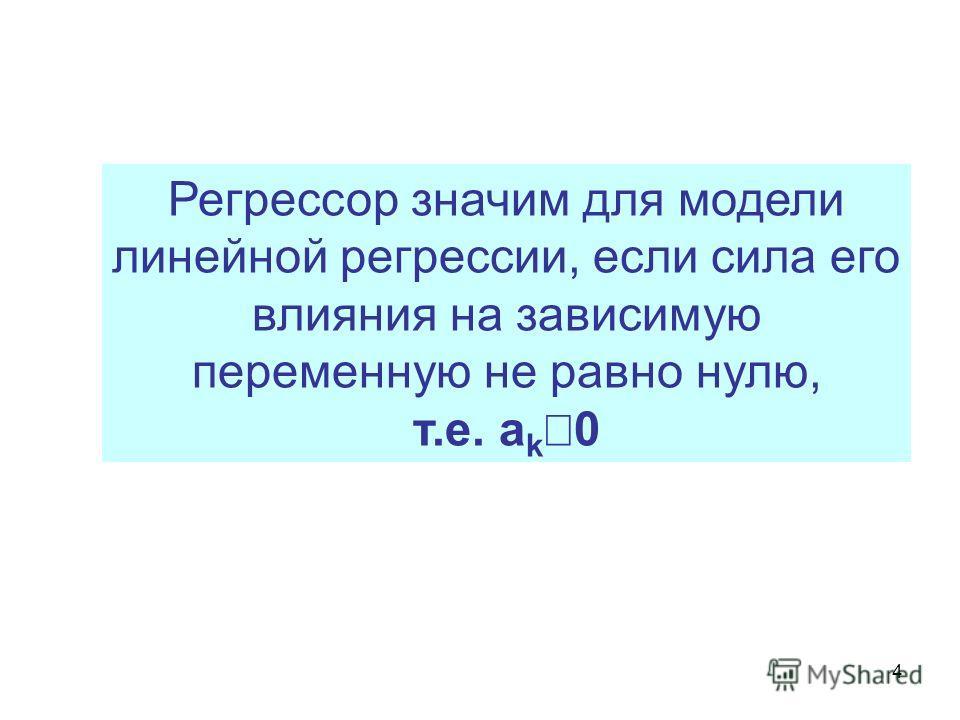 4 Регрессор значим для модели линейной регрессии, если сила его влияния на зависимую переменную не равно нулю, т.е. a k 0