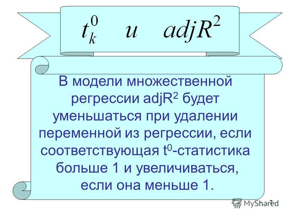 7 В модели множественной регрессии adjR 2 будет уменьшаться при удалении переменной из регрессии, если соответствующая t 0 -статистика больше 1 и увеличиваться, если она меньше 1.