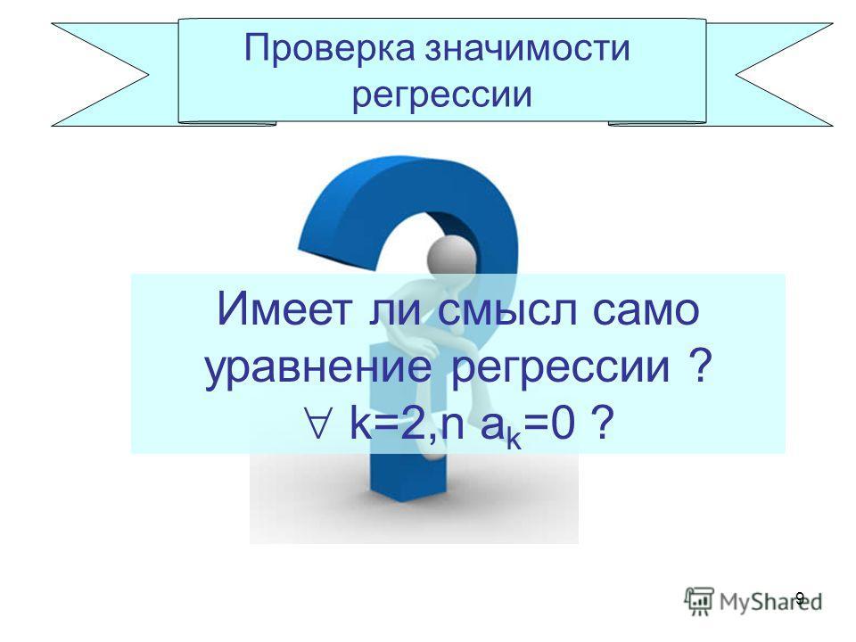 9 Проверка значимости регрессии Имеет ли смысл само уравнение регрессии ? k=2,n a k =0 ?
