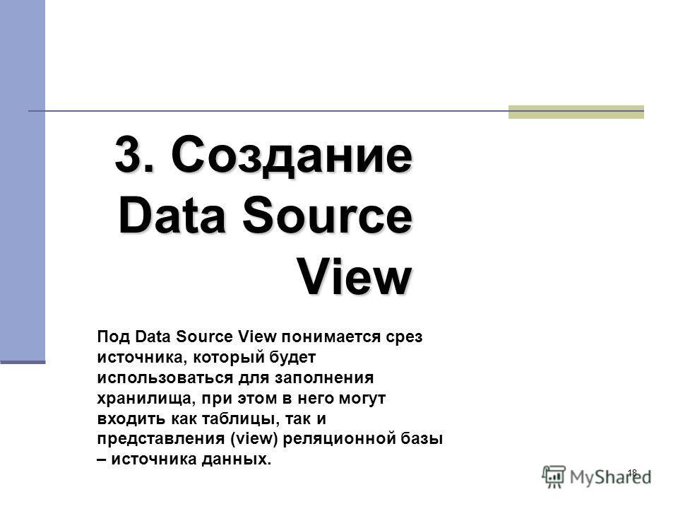 18 3. Создание Data Source View Под Data Source View понимается срез источника, который будет использоваться для заполнения хранилища, при этом в него могут входить как таблицы, так и представления (view) реляционной базы – источника данных.