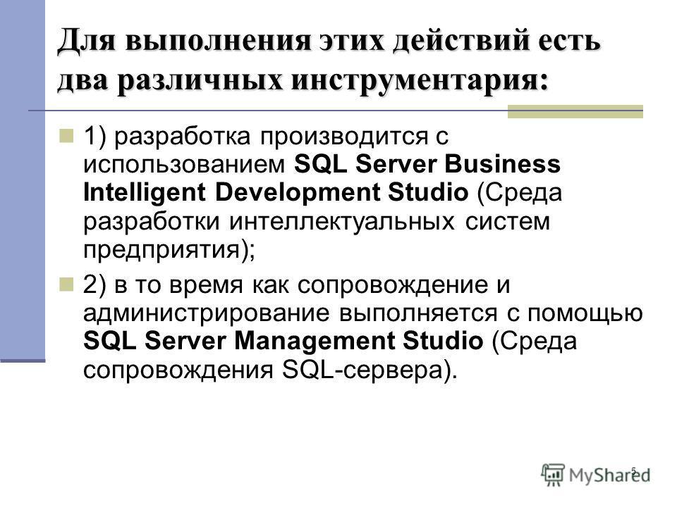 5 Для выполнения этих действий есть два различных инструментария: 1) разработка производится с использованием SQL Server Business Intelligent Development Studio (Среда разработки интеллектуальных систем предприятия); 2) в то время как сопровождение и