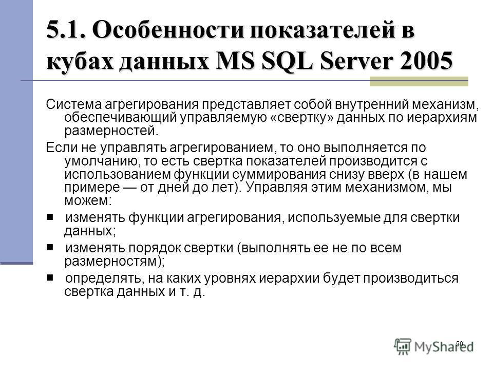 50 5.1. Особенности показателей в кубах данных MS SQL Server 2005 Система агрегирования представляет собой внутренний механизм, обеспечивающий управляемую «свертку» данных по иерархиям размерностей. Если не управлять агрегированием, то оно выполняетс