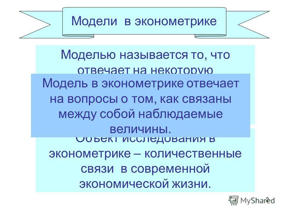 2 Объект исследования в эконометрике – количественные связи в современной экономической жизни. Модели в эконометрике Моделью называется то, что отвечает на некоторую совокупность вопросов об интересующем нас объекте или явлении. Модель в эконометрике