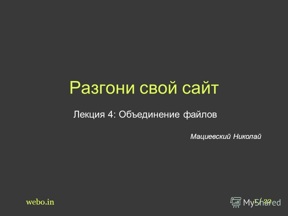 Разгони свой сайт Лекция 4: Объединение файлов Мациевский Николай 1 / 22 webo.in