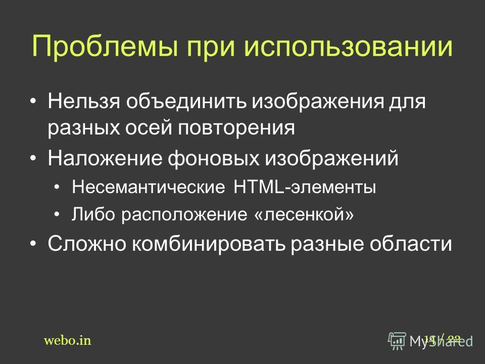 Проблемы при использовании 14 / 22 webo.in Нельзя объединить изображения для разных осей повторения Наложение фоновых изображений Несемантические HTML-элементы Либо расположение «лесенкой» Сложно комбинировать разные области