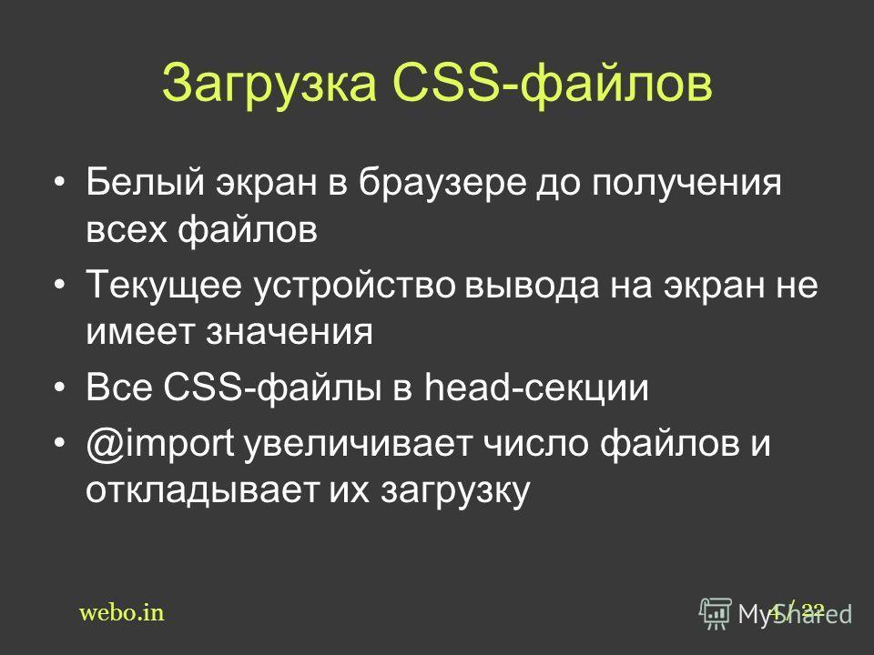 Загрузка CSS-файлов Белый экран в браузере до получения всех файлов Текущее устройство вывода на экран не имеет значения Все CSS-файлы в head-секции @import увеличивает число файлов и откладывает их загрузку 4 / 22 webo.in