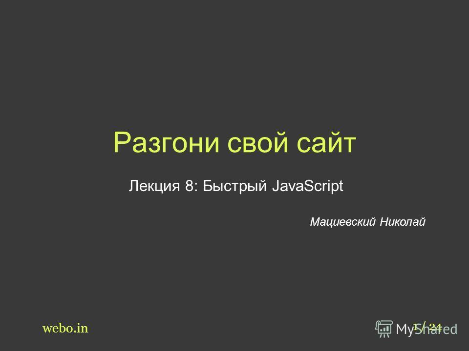 Разгони свой сайт Лекция 8: Быстрый JavaScript Мациевский Николай 1 / 24 webo.in