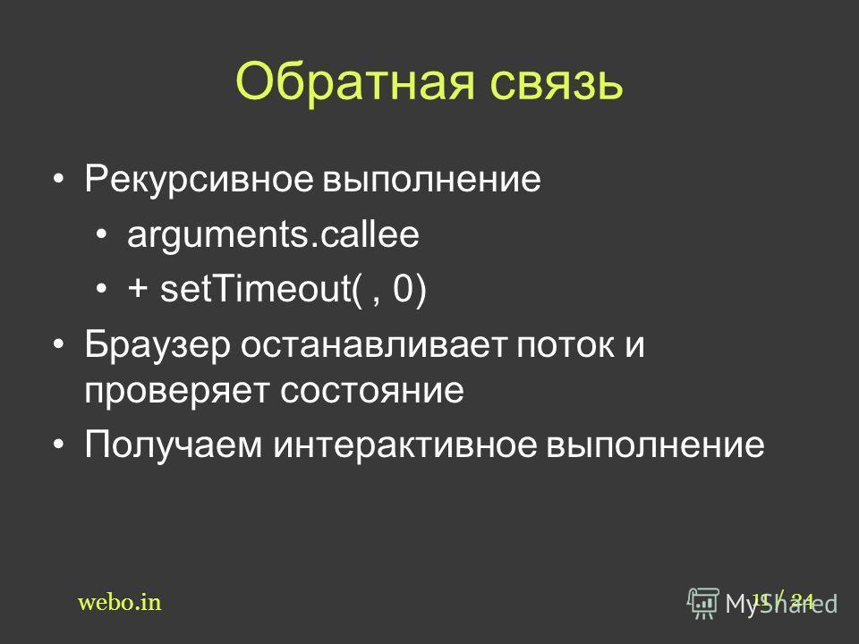 Обратная связь 11 / 24 webo.in Рекурсивное выполнение arguments.callee + setTimeout(, 0) Браузер останавливает поток и проверяет состояние Получаем интерактивное выполнение