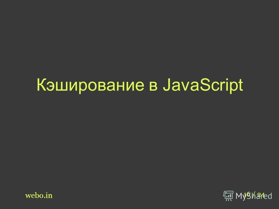 Кэширование в JavaScript webo.in 16 / 24