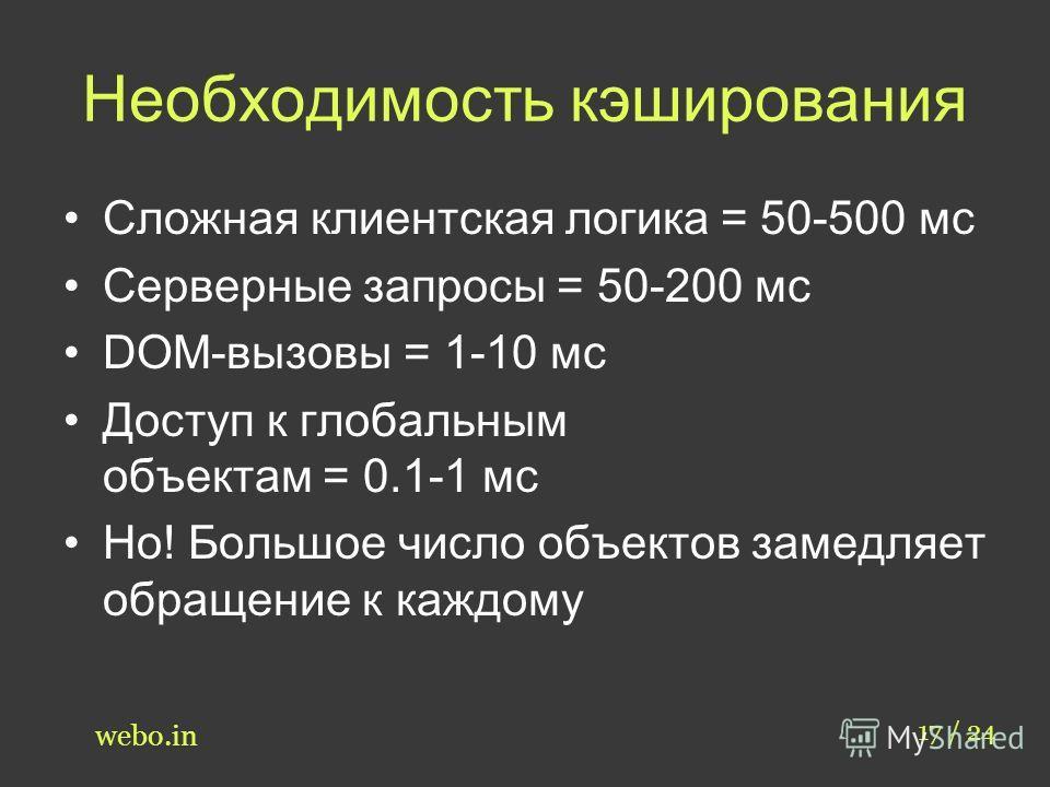 Необходимость кэширования Сложная клиентская логика = 50-500 мс Серверные запросы = 50-200 мс DOM-вызовы = 1-10 мс Доступ к глобальным объектам = 0.1-1 мс Но! Большое число объектов замедляет обращение к каждому 17 / 24 webo.in