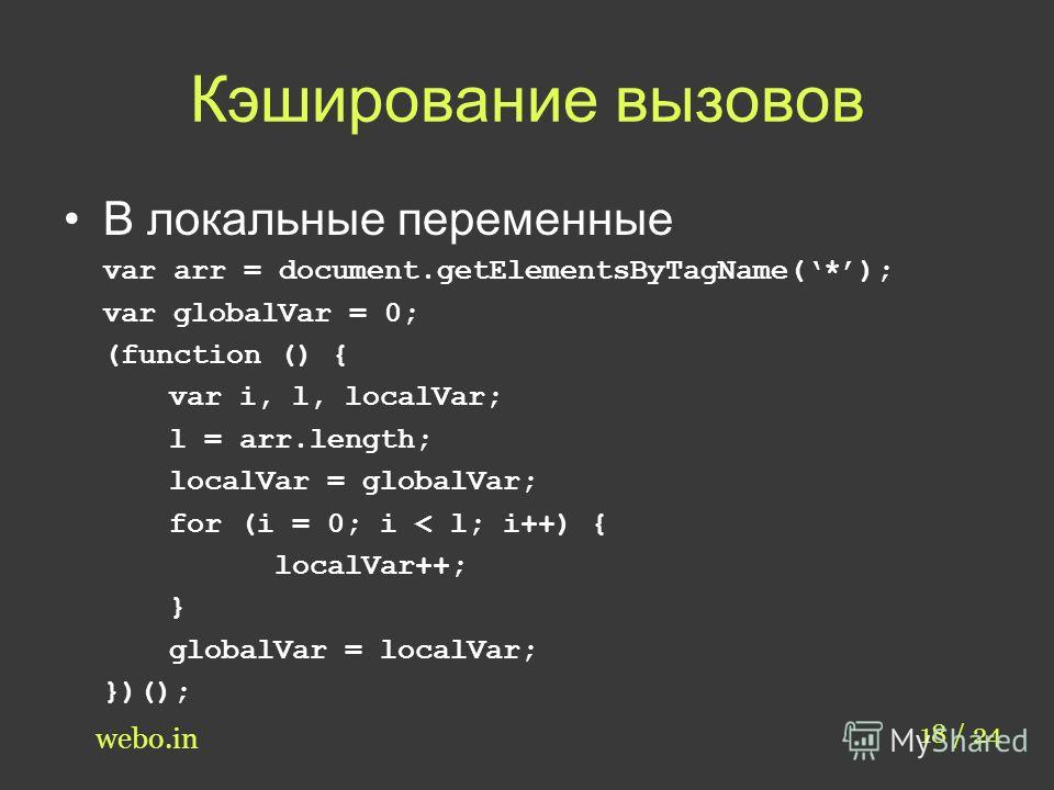 Кэширование вызовов В локальные переменные var arr = document.getElementsByTagName(*); var globalVar = 0; (function () { var i, l, localVar; l = arr.length; localVar = globalVar; for (i = 0; i < l; i++) { localVar++; } globalVar = localVar; })(); 18