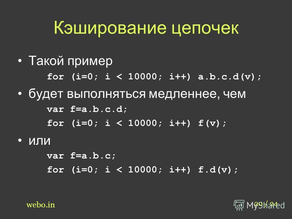 Кэширование цепочек Такой пример for (i=0; i < 10000; i++) a.b.c.d(v); будет выполняться медленнее, чем var f=a.b.c.d; for (i=0; i < 10000; i++) f(v); или var f=a.b.c; for (i=0; i < 10000; i++) f.d(v); 20 / 24 webo.in