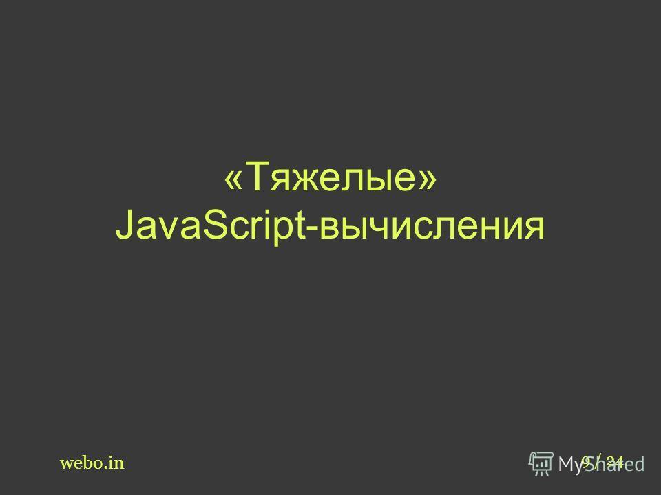 «Тяжелые» JavaScript-вычисления webo.in 9 / 24