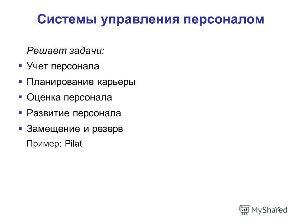 12 Системы управления персоналом Решает задачи: Учет персонала Планирование карьеры Оценка персонала Развитие персонала Замещение и резерв Пример: Pilat