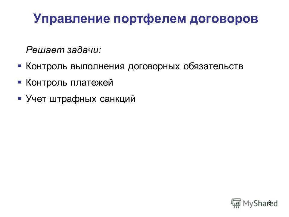 8 Управление портфелем договоров Решает задачи: Контроль выполнения договорных обязательств Контроль платежей Учет штрафных санкций