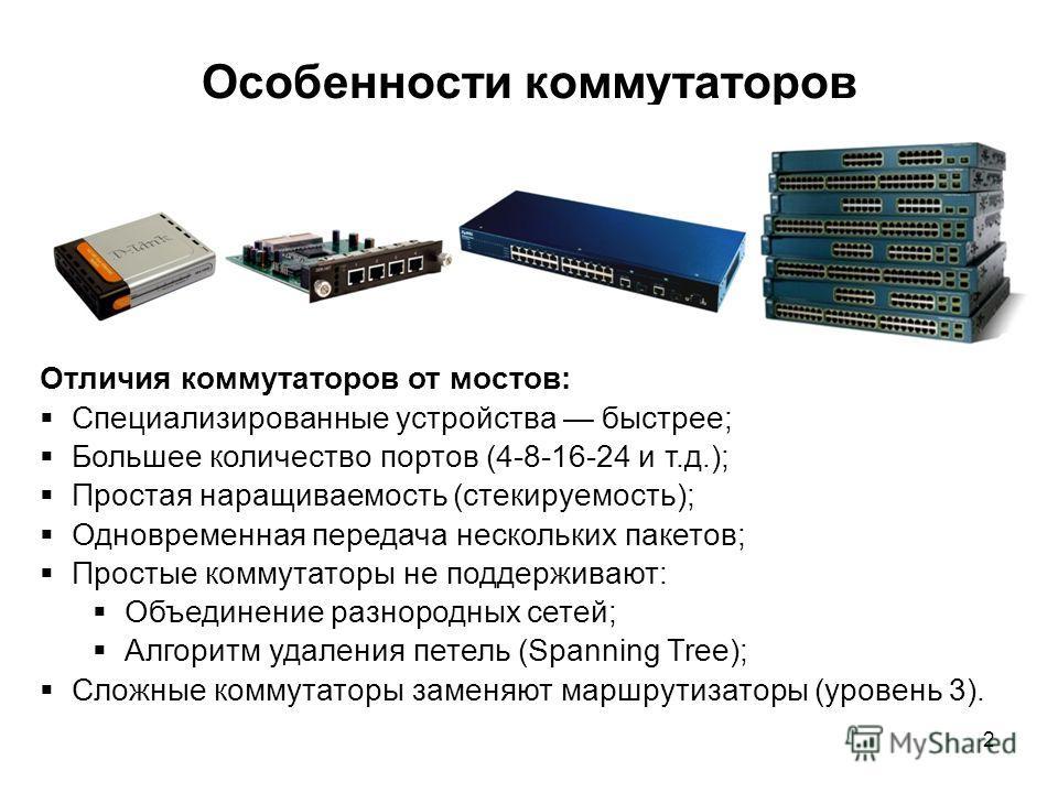 2 Особенности коммутаторов Отличия коммутаторов от мостов: Специализированные устройства быстрее; Большее количество портов (4-8-16-24 и т.д.); Простая наращиваемость (стекируемость); Одновременная передача нескольких пакетов; Простые коммутаторы не