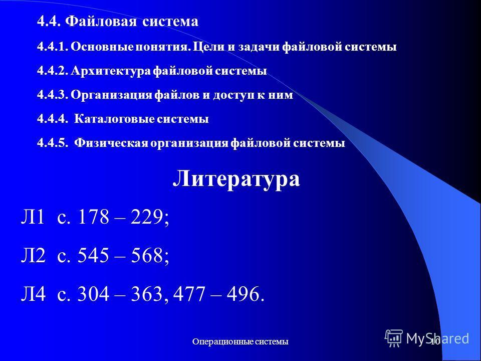 Операционные системы10 4.4. Файловая система 4.4.1. Основные понятия. Цели и задачи файловой системы 4.4.2. Архитектура файловой системы 4.4.3. Организация файлов и доступ к ним 4.4.4. Каталоговые системы 4.4.5. Физическая организация файловой систем