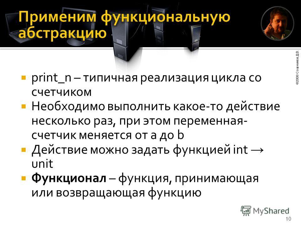 ©2008 Сошников Д.В. 10 print_n – типичная реализация цикла со счетчиком Необходимо выполнить какое-то действие несколько раз, при этом переменная- счетчик меняется от a до b Действие можно задать функцией int unit Функционал – функция, принимающая ил