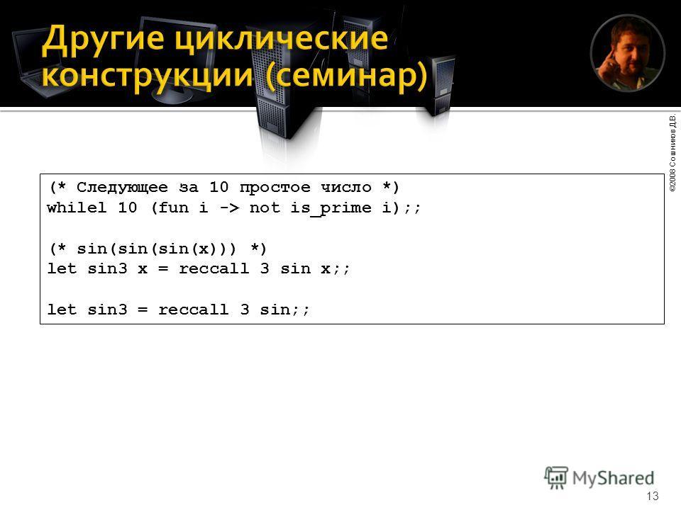 ©2008 Сошников Д.В. 13 (* Следующее за 10 простое число *) whilel 10 (fun i -> not is_prime i);; (* sin(sin(sin(x))) *) let sin3 x = reccall 3 sin x;; let sin3 = reccall 3 sin;;