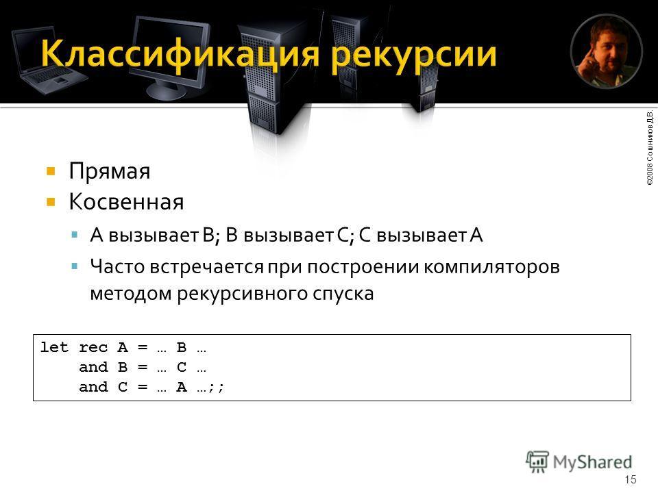 ©2008 Сошников Д.В. 15 Прямая Косвенная A вызывает B; B вызывает C; С вызывает A Часто встречается при построении компиляторов методом рекурсивного спуска let rec A = … B … and B = … C … and C = … A …;;