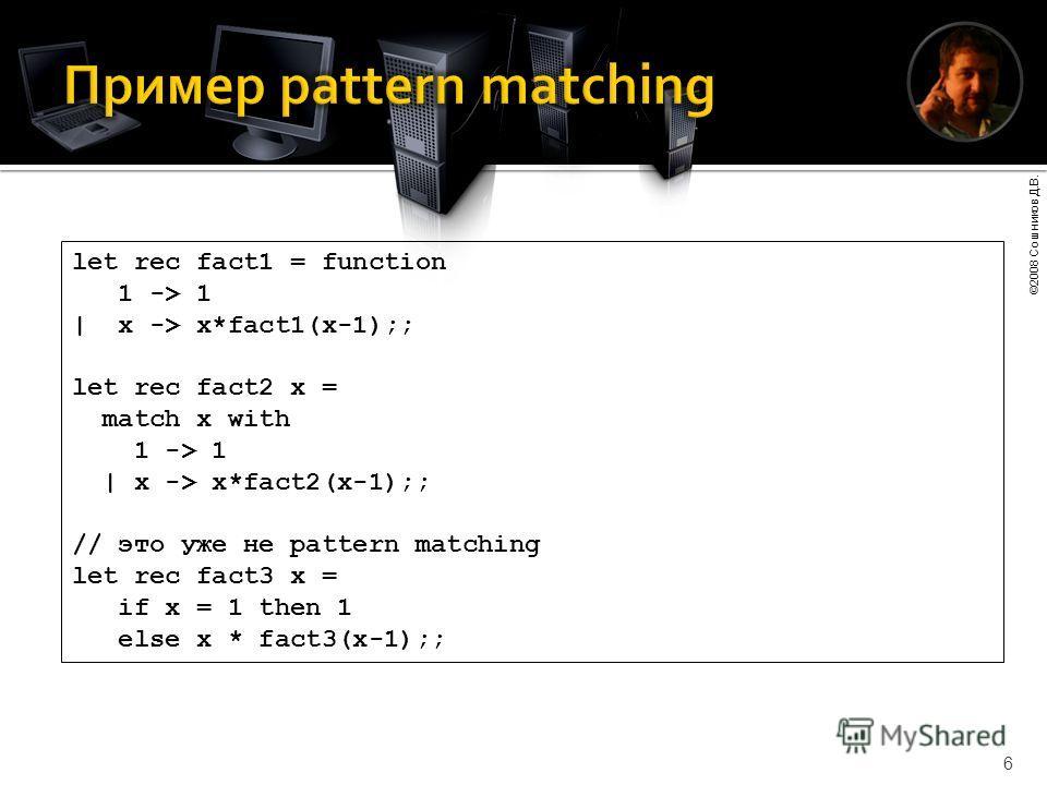 ©2008 Сошников Д.В. 6 let rec fact1 = function 1 -> 1 | x -> x*fact1(x-1);; let rec fact2 x = match x with 1 -> 1 | x -> x*fact2(x-1);; // это уже не pattern matching let rec fact3 x = if x = 1 then 1 else x * fact3(x-1);;