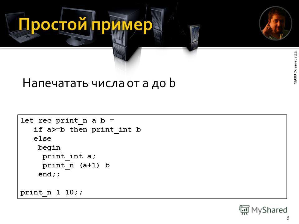 ©2008 Сошников Д.В. 8 let rec print_n a b = if a>=b then print_int b else begin print_int a; print_n (a+1) b end;; print_n 1 10;; Напечатать числа от a до b
