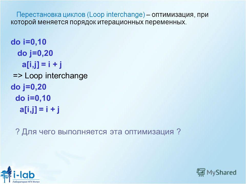 Перестановка циклов (Loop interchange) – оптимизация, при которой меняется порядок итерационных переменных. do i=0,10 do j=0,20 a[i,j] = i + j => Loop interchange do j=0,20 do i=0,10 a[i,j] = i + j ? Для чего выполняется эта оптимизация ?