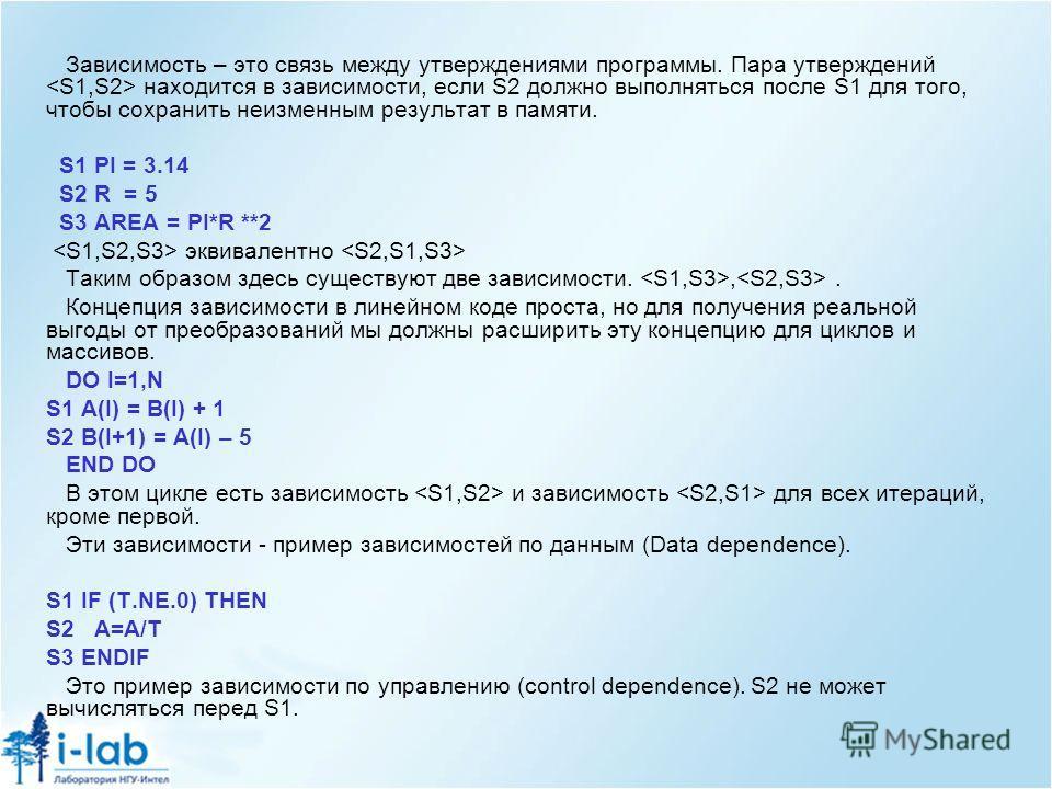 Зависимость – это связь между утверждениями программы. Пара утверждений находится в зависимости, если S2 должно выполняться после S1 для того, чтобы сохранить неизменным результат в памяти. S1 PI = 3.14 S2 R = 5 S3 AREA = PI*R **2 эквивалентно Таким