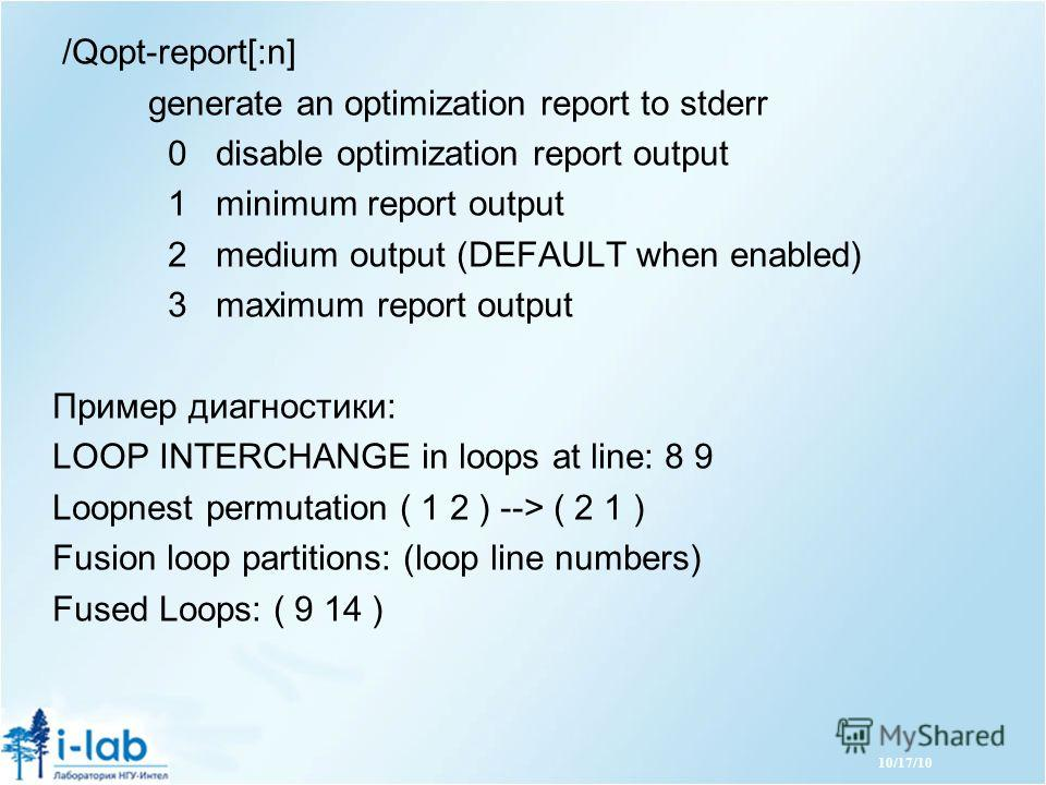 /Qopt-report[:n] generate an optimization report to stderr 0 disable optimization report output 1 minimum report output 2 medium output (DEFAULT when enabled) 3 maximum report output Пример диагностики: LOOP INTERCHANGE in loops at line: 8 9 Loopnest