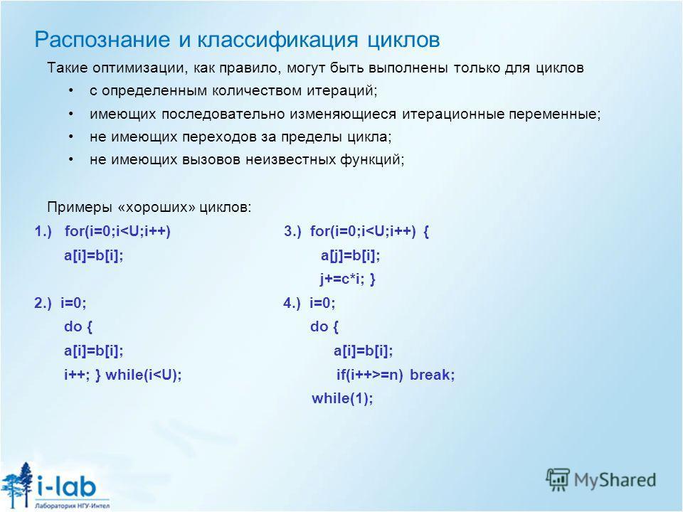 Распознание и классификация циклов Такие оптимизации, как правило, могут быть выполнены только для циклов с определенным количеством итераций; имеющих последовательно изменяющиеся итерационные переменные; не имеющих переходов за пределы цикла; не име