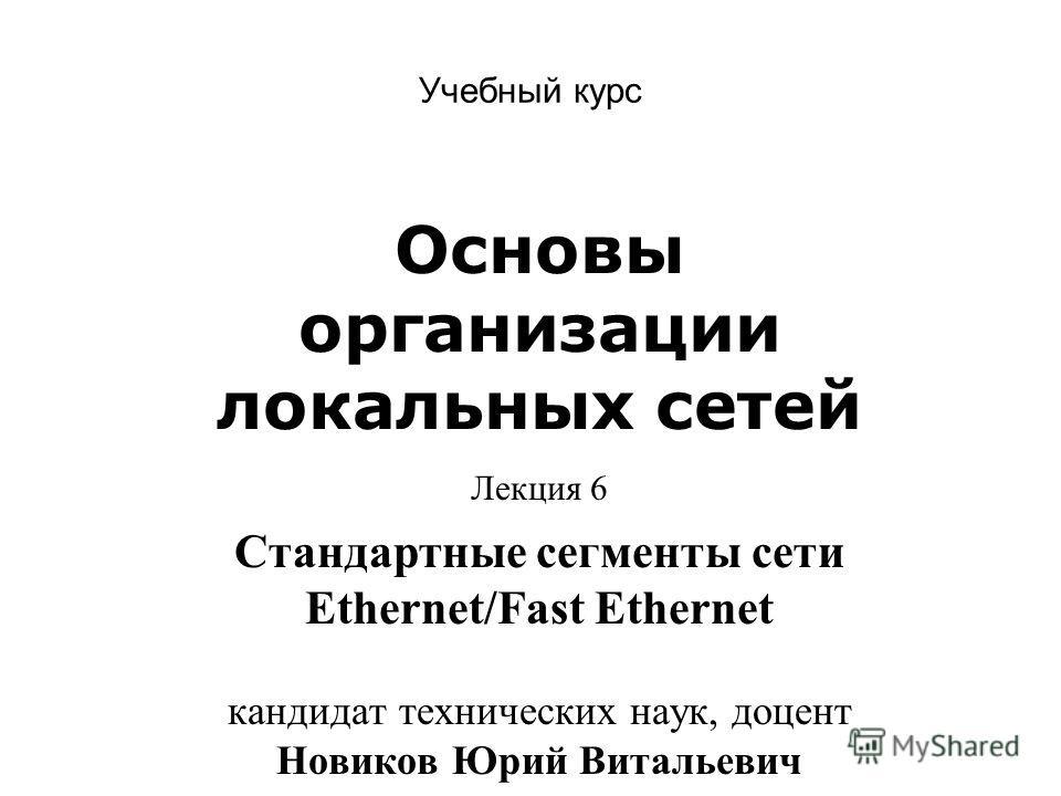 Учебный курс Основы организации локальных сетей Лекция 6 Стандартные сегменты сети Ethernet/Fast Ethernet кандидат технических наук, доцент Новиков Юрий Витальевич
