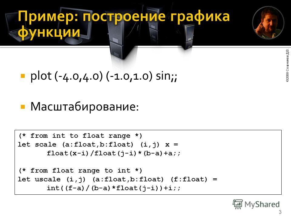 ©2008 Сошников Д.В. 3 plot (-4.0,4.0) (-1.0,1.0) sin;; Масштабирование: (* from int to float range *) let scale (a:float,b:float) (i,j) x = float(x-i)/float(j-i)*(b-a)+a;; (* from float range to int *) let uscale (i,j) (a:float,b:float) (f:float) = i