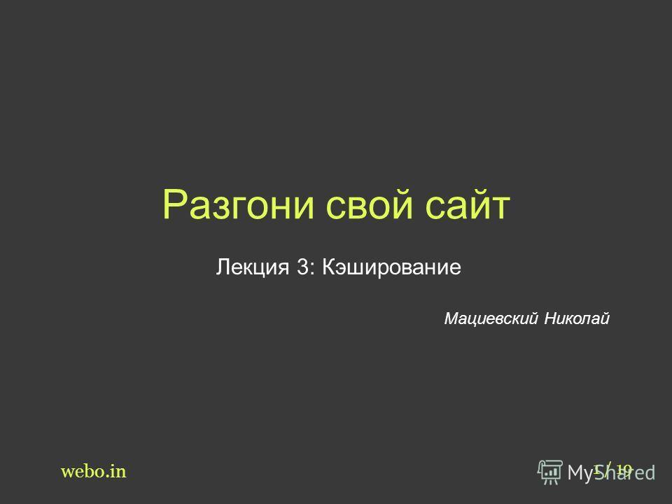 Разгони свой сайт Лекция 3: Кэширование Мациевский Николай 1 / 19 webo.in