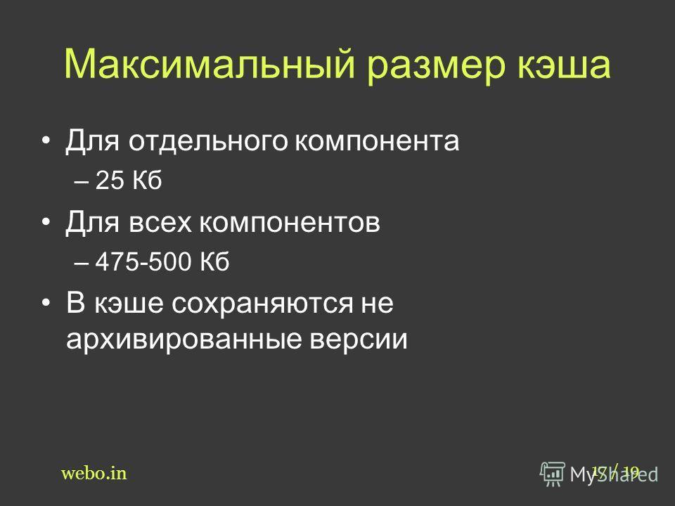 Максимальный размер кэша Для отдельного компонента –25 Кб Для всех компонентов –475-500 Кб В кэше сохраняются не архивированные версии 17 / 19 webo.in